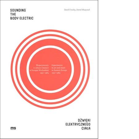 Dźwięki elektrycznego ciała. Eksperymenty w sztuce i muzyce w Europie Wschodniej 1957-1984