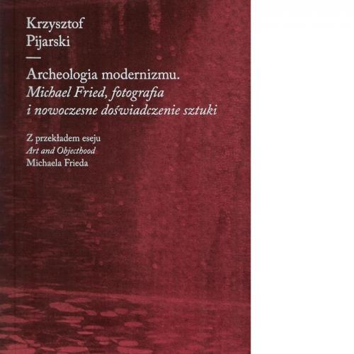 Archeologia modernizmu. Michael Fried, fotografia i nowoczesne doświadczenie sztuki